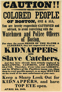 "The text of a poster reads ""CAUTION!! COLORED PEOPLE OF BOSTON, ONE AND ALL, You are hereby respectfully CAUTIONED and advised, to avoid conversing with the Watchmen and Police Officers of Boston, For since the recent ORDER OF THE MAYOR AND ALDERMEN, they are empowered to act as KIDNAPPERS AND Slave Catchers, And they have already been actually employed in KIDNAPPING, CATCHING, AND KEEPING SLAVES. Therefore, if you value your LIBERTY, and the Welfare of the Fugitives among you, Shun them in every possible manner, as so many HOUNDS on the track of the most unfortunate of your race. Keep a Sharp Look Out for KIDNAPPERS, and have TOP EYE open. APRIL 24, 1851."""