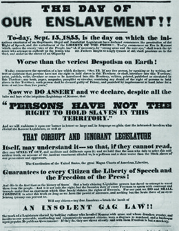 "A poster reads ""The Day of Our Enslavement!!—To-day, September 15, 1855, is the day on which the iniquitous enactment of the illegitimate, illegal and fraudulent Legislature has declared commences the prostration of the right of speech and the curtailment of the liberty of the press. To-day commences an era in Kansas which, unless the sturdy voice of the people, backed, if necessary, by 'strong arms and the sure eye,' shall teach the tyrants who attempt to enthrall us, the lesson which our fathers taught the kingly tyrants of old, shall prostrate us in the dust, and make us the slave of an oligarchy worse than the veriest despotism on earth. / To-day commences the operation of a law which declares: 'SEC.12, If any free person, by speaking or by writing, assert or maintain that persons have not the right to hold slaves in this Territory, or shall introduce into this Territory, print, publish, write, circulate or cause to be introduced into this Territory, written, printed, published or circulated in this Territory any book, paper, magazine, pamphlet or circular, containing any denial of the right of persons to hold slaves in this Territory, such person shall be deemed guilty of felony and punished by imprisonment at hard labor for a term of not less than two years.' / Now we do assert and declare, despite all the bolts and bars of the iniquitous Legislature of Kansas, 'that persons have not the right to hold slaves in this Territory,' and we will emblazon it upon our banner in letters so large and in language so plain that the infatuated invaders who elected the Kansas Legislature, as well as that corrupt and ignorant Legislature itself, may understand it, so that, if they cannot read they may spell it out, and meditate and deliberate upon it; and we hold that the man who fails to utter this self-evident truth, on account of the insolent enactment alluded to, is a poltroon and a slave—worse than the black slaves of our persecutors and oppressors. / The Constitution of the United States—the great Magna Carta of American liberties—guarantees to every citizen the liberty of speech and the freedom of the press. And this is the first time in the history of America that a body claiming legislative powers has dared to attempt to wrest them from the people. And it is not only the right, but bounden duty of every freeman to spurn with contempt and trample underfoot any enactment which thus basely violates the rights of freemen. For our part we do, and shall continue to, utter this truth so long as we have the power of utterance, and nothing but the brute force of an overbearing tyranny can prevent us. / Will any citizen—any free American—brook the insult of an insolent gag law, the work of a legislature enacted by bullying ruffians who invaded Kansas with arms, and whose drunken revelry and insults to our peaceable, unoffending and comparatively unarmed citizens were a disgrace to manhood, and a burlesque upon popular Republican government? If they do, they are slaves already, and with them freedom is but a mockery."""