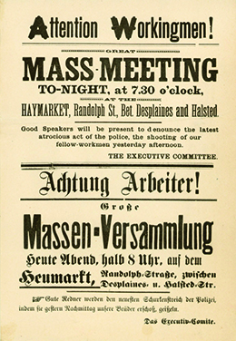 "A poster invites workers to attend a meeting. The text reads ""Attention Workingmen! Great Mass-Meeting TO-NIGHT, at 7.30 o'clock, HAYMARKET, Randolph St., Bet. Desplaines and Halsted. Good Speakers will be present to denounce the latest atrocious act of the police, the killing of our fellow-workingmen yesterday afternoon. THE EXECUTIVE COMMITTEE."" Below, this same message is repeated in German."