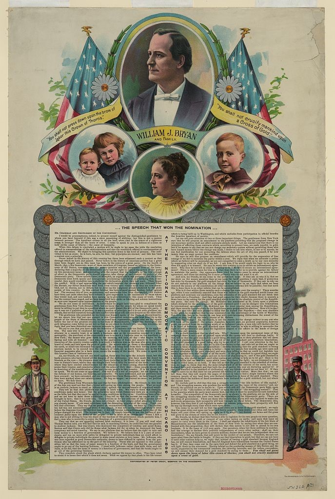"Print shows a bust portrait of William Jennings Bryan and portraits of his family, also illustrations, at the bottom, of a farmer and a blacksmith; includes the complete text of the ""Cross of Gold"", the speech that helped Bryan win the Democratic Party nomination for president, with 16 large silver dollars and one small gold dollar framing the speech at the top right and left corners. ""16 to 1 ..."