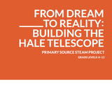 From Dream to Reality: Building the Hale Telescope: Primary Source STEAM Project